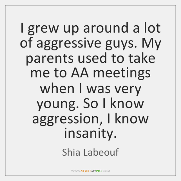 I grew up around a lot of aggressive guys. My parents used ...