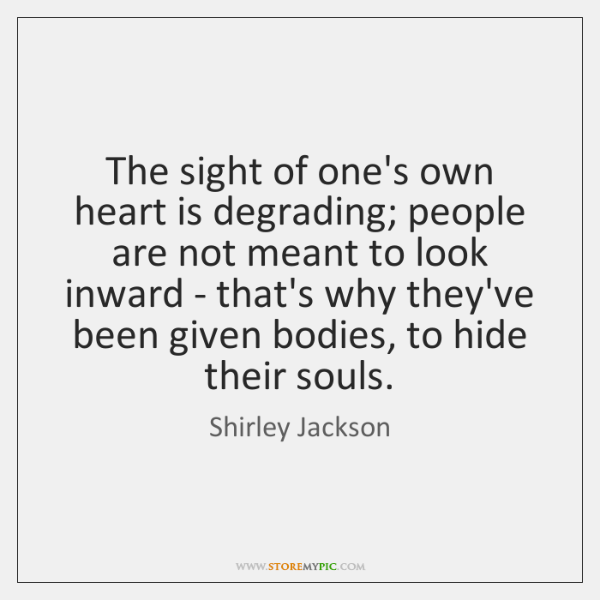The sight of one's own heart is degrading; people are not meant ...