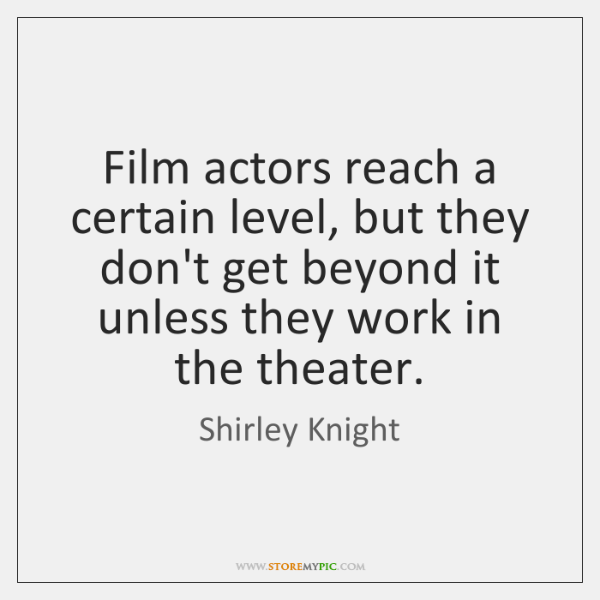 Film actors reach a certain level, but they don't get beyond it ...
