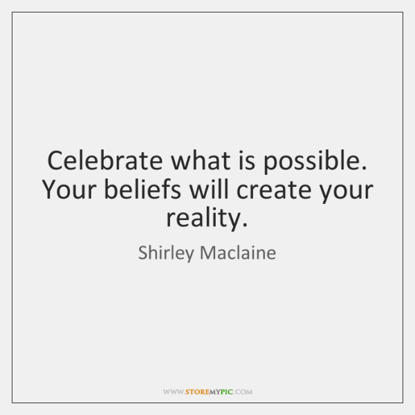 Celebrate what is possible. Your beliefs will create your reality.