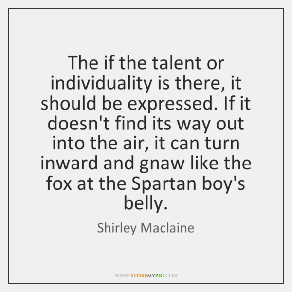 The if the talent or individuality is there, it should be expressed. ...