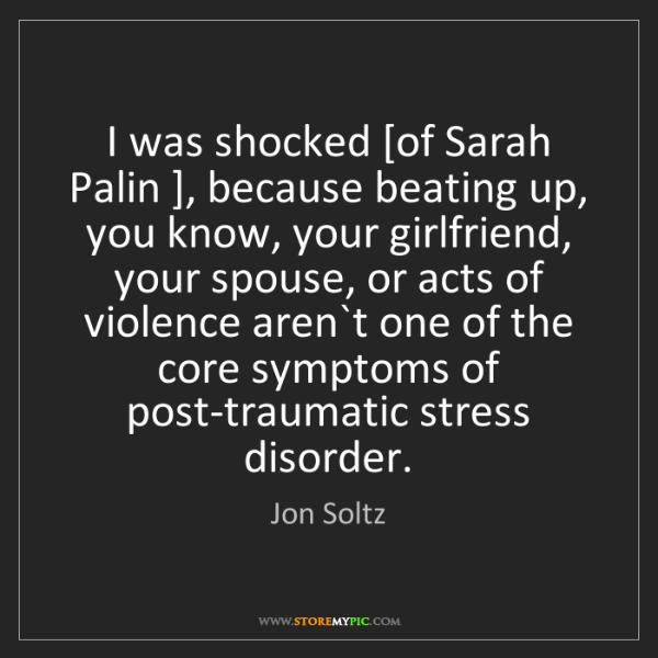 Jon Soltz: I was shocked [of Sarah Palin ], because beating up,...