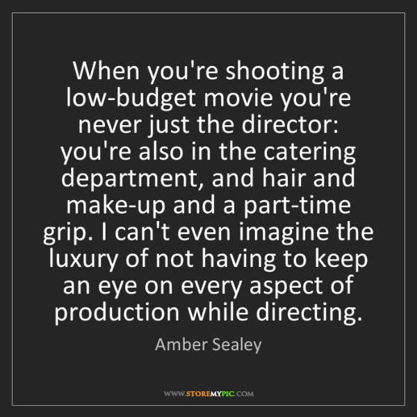 Amber Sealey: When you're shooting a low-budget movie you're never...