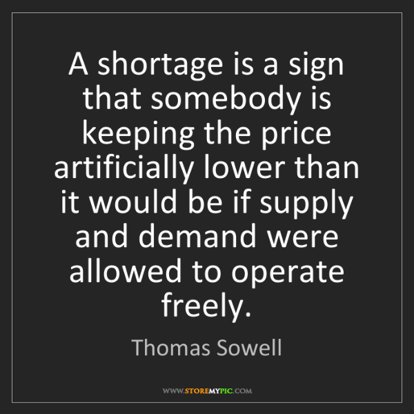 Thomas Sowell: A shortage is a sign that somebody is keeping the price...
