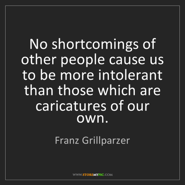 Franz Grillparzer: No shortcomings of other people cause us to be more intolerant...
