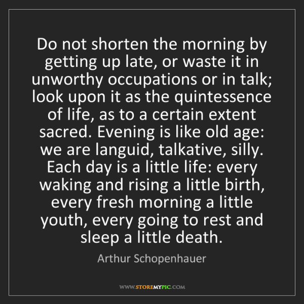 Arthur Schopenhauer: Do not shorten the morning by getting up late, or waste...