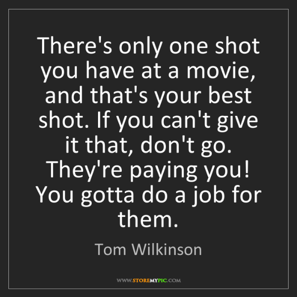 Tom Wilkinson: There's only one shot you have at a movie, and that's...