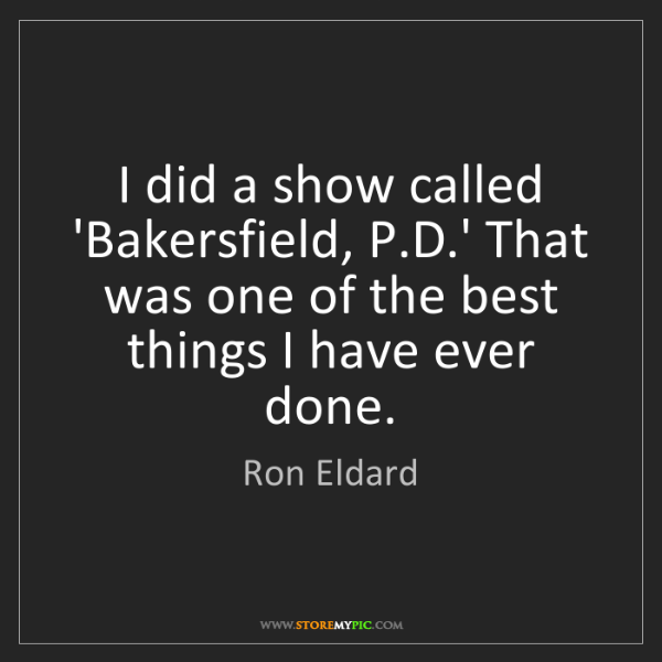 Ron Eldard: I did a show called 'Bakersfield, P.D.' That was one...
