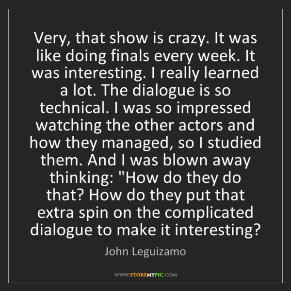 John Leguizamo: Very, that show is crazy. It was like doing finals every...