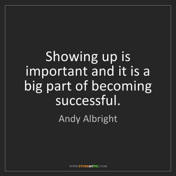 Andy Albright: Showing up is important and it is a big part of becoming...