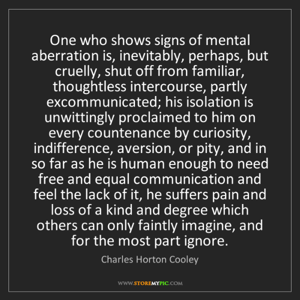 Charles Horton Cooley: One who shows signs of mental aberration is, inevitably,...