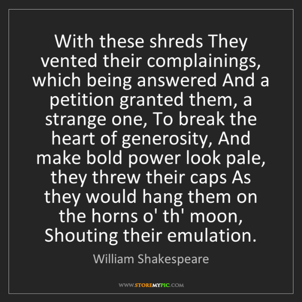 William Shakespeare: With these shreds They vented their complainings, which...