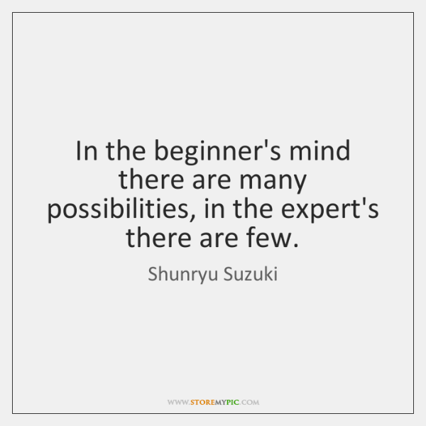 In the beginner's mind there are many possibilities, in the expert's there ...