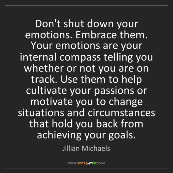 Jillian Michaels: Don't shut down your emotions. Embrace them. Your emotions...