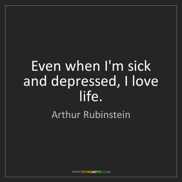 Arthur Rubinstein: Even When I'm Sick And Depressed, I