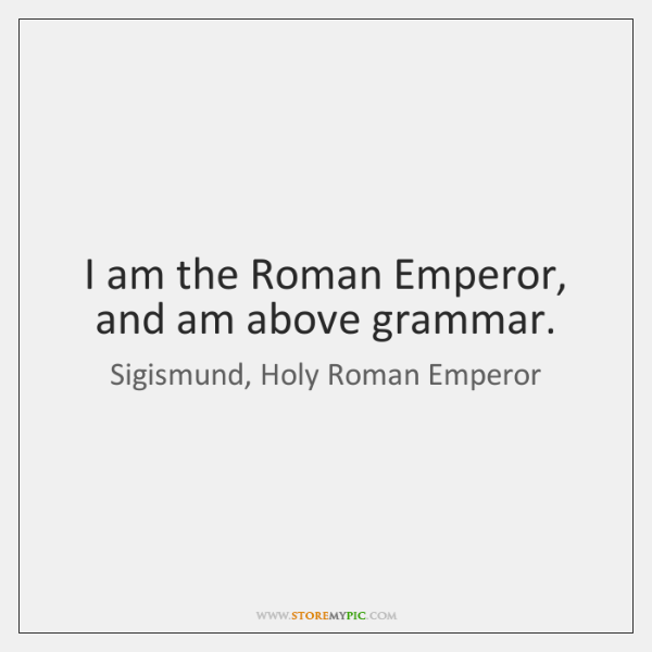 I am the Roman Emperor, and am above grammar.