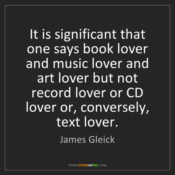 James Gleick: It is significant that one says book lover and music...