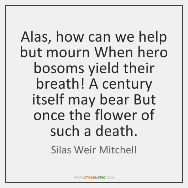 Alas, how can we help but mourn When hero bosoms yield their ...