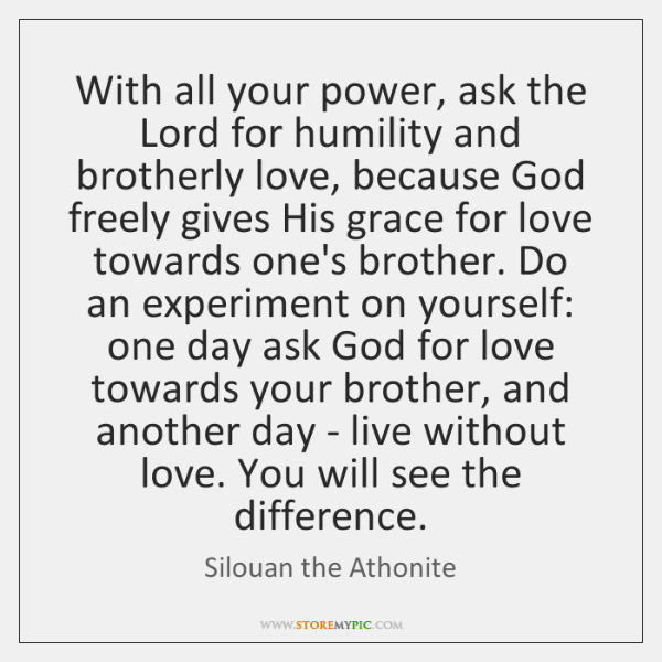 With all your power, ask the Lord for humility and brotherly love, ...