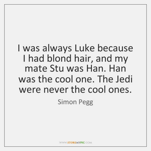 I was always Luke because I had blond hair, and my mate ...