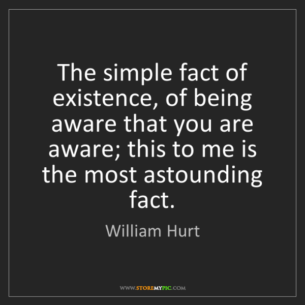 William Hurt: The simple fact of existence, of being aware that you...