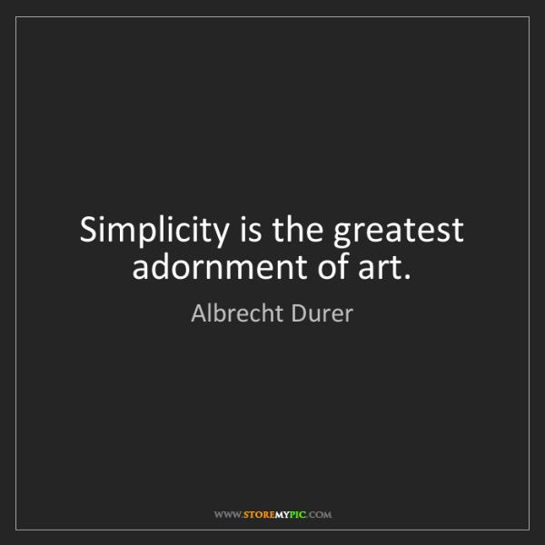 Albrecht Durer: Simplicity is the greatest adornment of art.