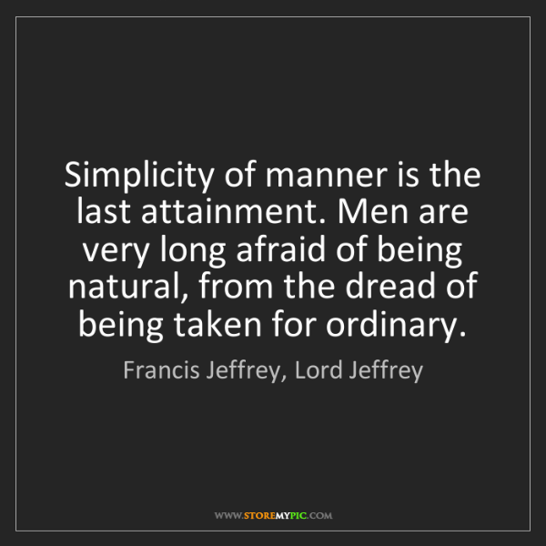 Francis Jeffrey, Lord Jeffrey: Simplicity of manner is the last attainment. Men are...