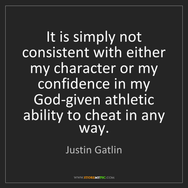 Justin Gatlin: It is simply not consistent with either my character...