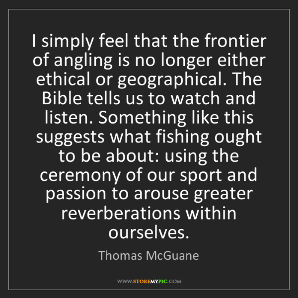 Thomas McGuane: I simply feel that the frontier of angling is no longer...
