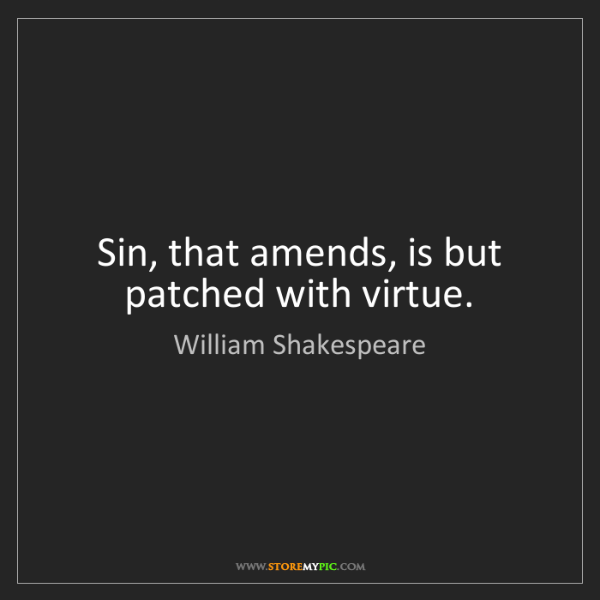 William Shakespeare: Sin, that amends, is but patched with virtue.