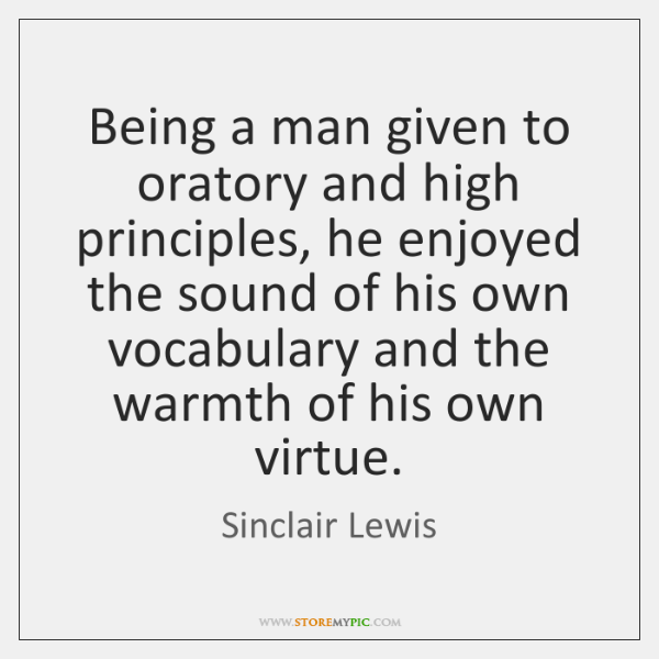 Being a man given to oratory and high principles, he enjoyed the ...