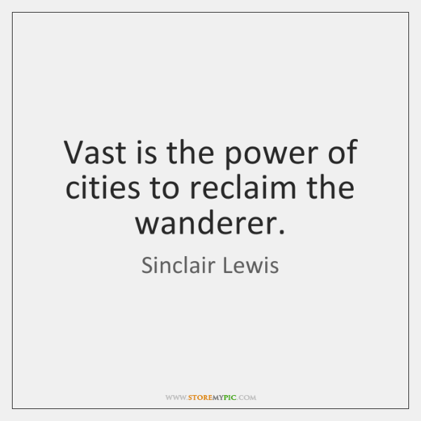 Vast is the power of cities to reclaim the wanderer.