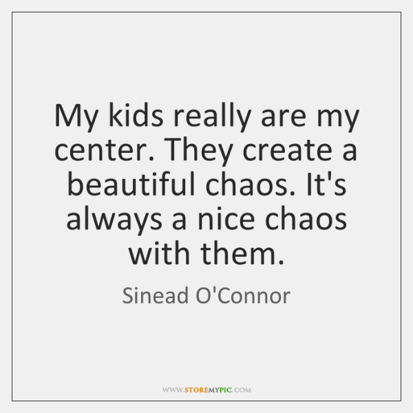 My kids really are my center. They create a beautiful chaos. It's ...