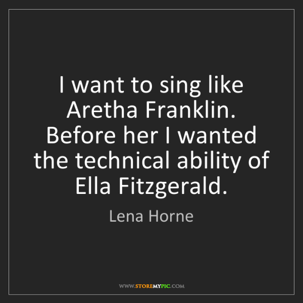 Lena Horne: I want to sing like Aretha Franklin. Before her I wanted...
