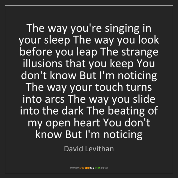 David Levithan: The way you're singing in your sleep The way you look...