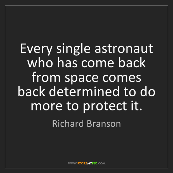 Richard Branson: Every single astronaut who has come back from space comes...