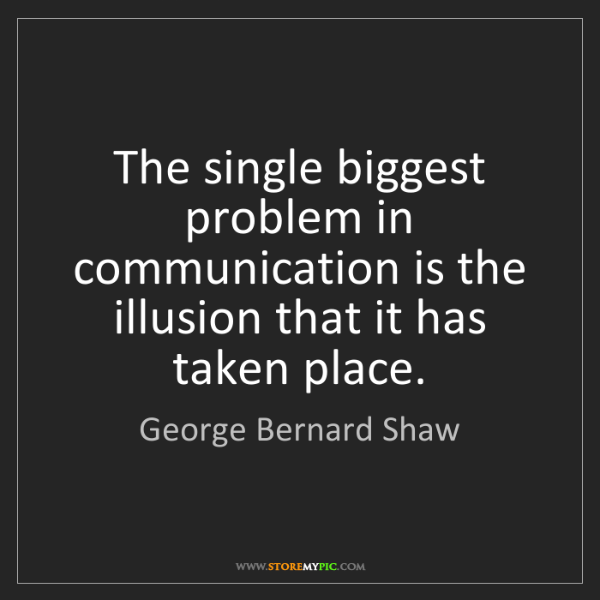 George Bernard Shaw: The single biggest problem in communication is the illusion...