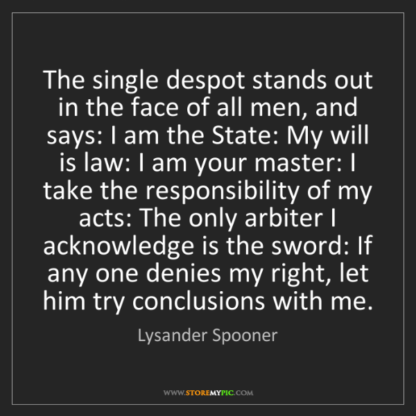 Lysander Spooner: The single despot stands out in the face of all men,...