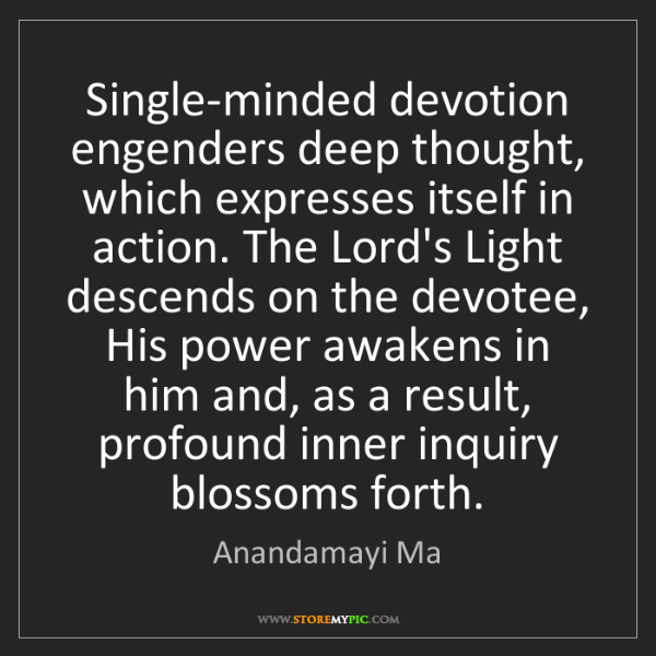 Anandamayi Ma: Single-minded devotion engenders deep thought, which...