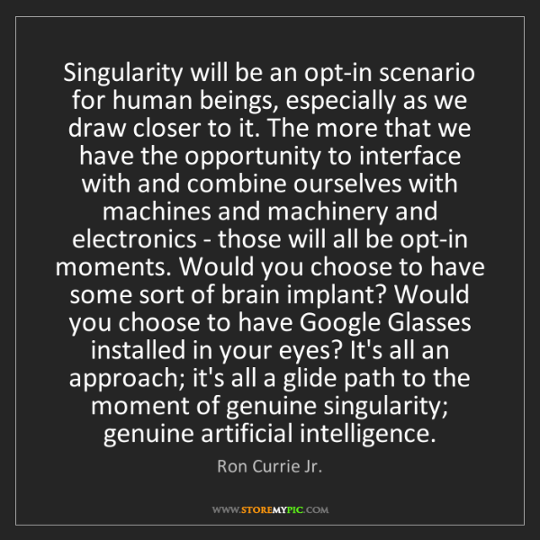 Ron Currie Jr.: Singularity will be an opt-in scenario for human beings,...
