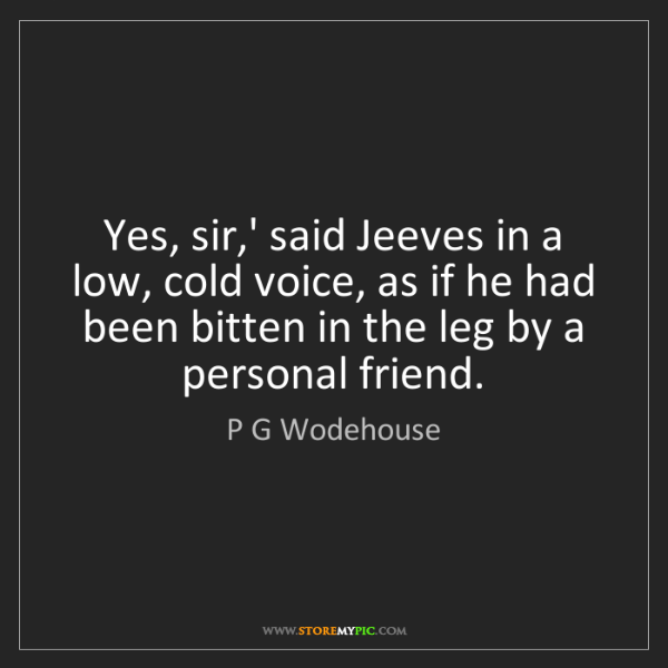 P G Wodehouse: Yes, sir,' said Jeeves in a low, cold voice, as if he...