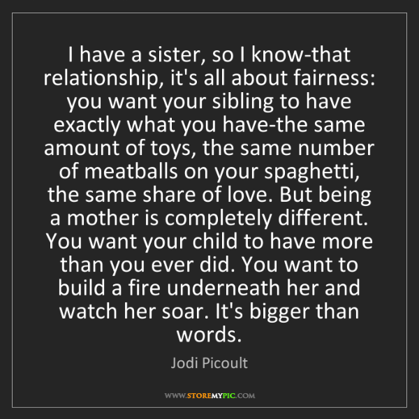 Jodi Picoult: I have a sister, so I know-that relationship, it's all...