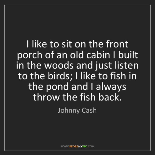 Johnny Cash: I like to sit on the front porch of an old cabin I built...