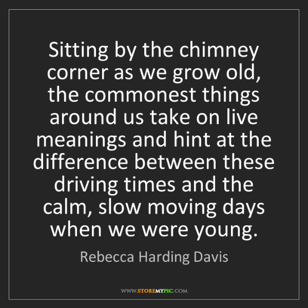 Rebecca Harding Davis: Sitting by the chimney corner as we grow old, the commonest...