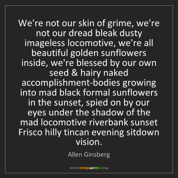 Allen Ginsberg: We're not our skin of grime, we're not our dread bleak...