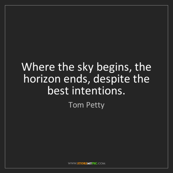 Tom Petty: Where the sky begins, the horizon ends, despite the best...