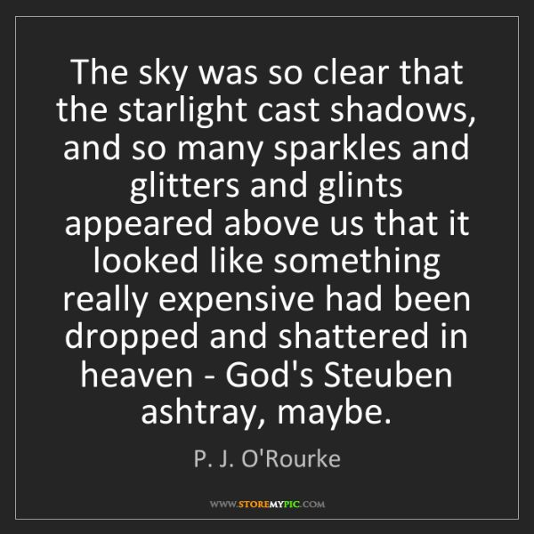 P. J. O'Rourke: The sky was so clear that the starlight cast shadows,...