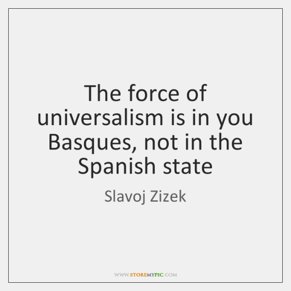 The force of universalism is in you Basques, not in the Spanish ...