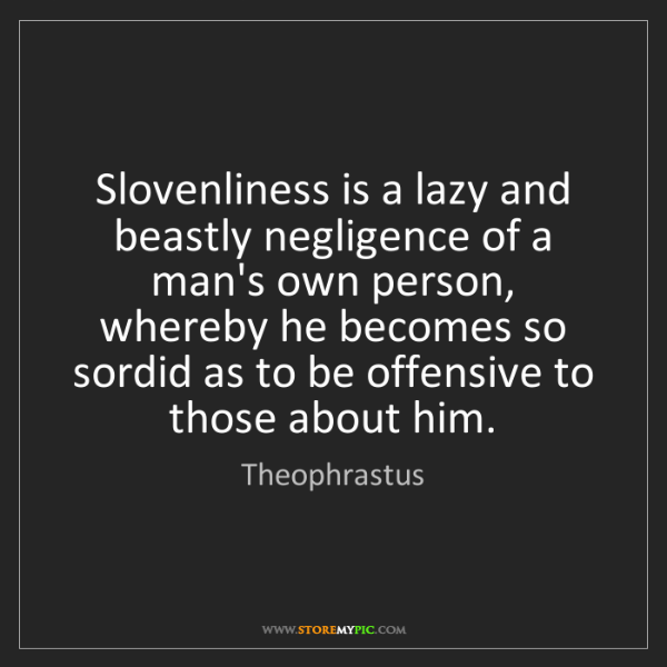 Theophrastus: Slovenliness is a lazy and beastly negligence of a man's...