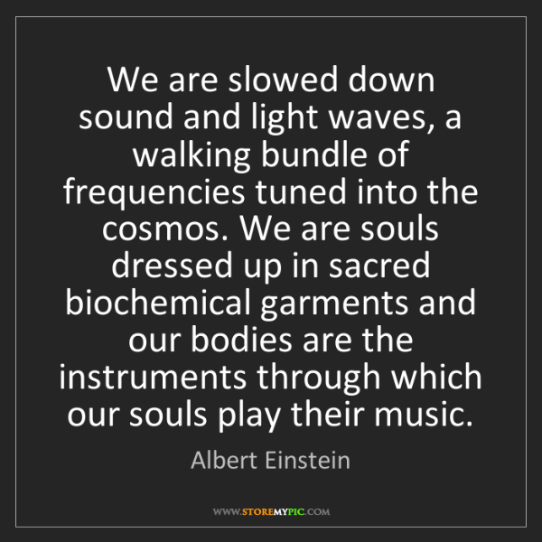 Albert Einstein: We are slowed down sound and light waves, a walking bundle...